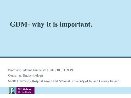 GDM- why it is important. Professor Fidelma Dunne MD PhD FRCP FRCPI Consultant Endocrinologist Saolta University Hospital Group and National University.