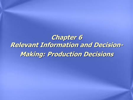Chapter 6 Relevant Information and Decision- Making: Production Decisions.
