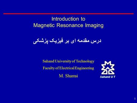 1 Introduction to Magnetic Resonance Imaging درس مقدمه ای بر فیزیک پزشکی Sahand University of Technology Faculty of Electrical Engineering M. Shamsi.