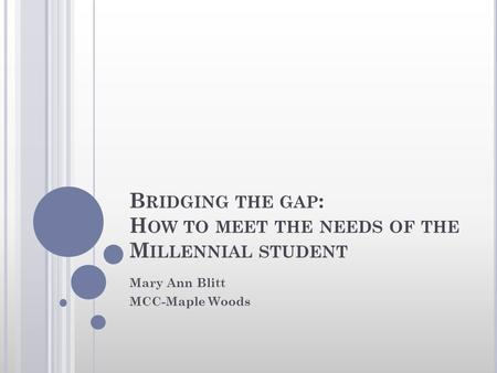 B RIDGING THE GAP : H OW TO MEET THE NEEDS OF THE M ILLENNIAL STUDENT Mary Ann Blitt MCC-Maple Woods.