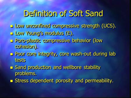 Definition of Soft Sand n Low unconfined compressive strength (UCS). n Low Young's modulus (E). n Poro-plastic compressive behavior (low cohesion). n Poor.