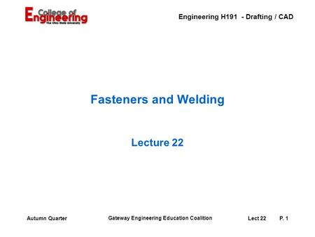 Engineering H191 - Drafting / CAD Gateway Engineering Education Coalition Lect 22P. 1Autumn Quarter Fasteners and Welding Lecture 22.