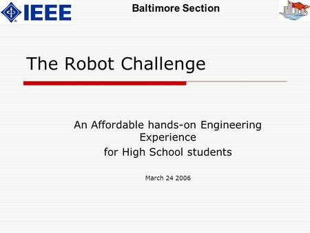 Baltimore Section The Robot Challenge An Affordable hands-on Engineering Experience for High School students March 24 2006.