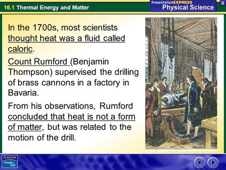 16.1 Thermal Energy and Matter In the 1700s, most scientists thought heat was a fluid called caloric. Count Rumford (Benjamin Thompson) supervised the.