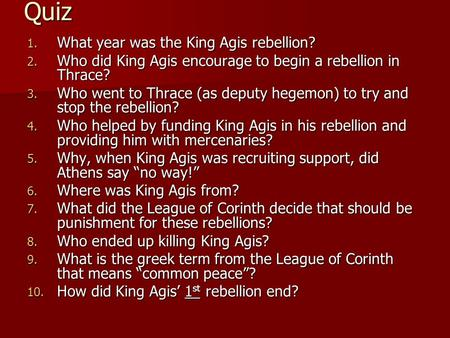 Quiz 1. What year was the King Agis rebellion? 2. Who did King Agis encourage to begin a rebellion in Thrace? 3. Who went to Thrace (as deputy hegemon)
