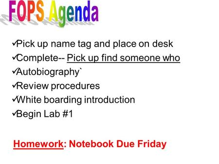 Pick up name tag and place on desk Complete-- Pick up find someone who Autobiography` Review procedures White boarding introduction Begin Lab #1 Homework: