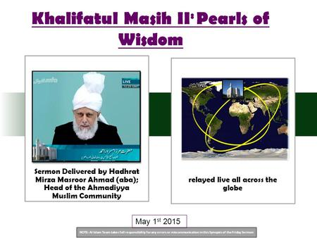NOTE: Al Islam Team takes full responsibility for any errors or miscommunication in this Synopsis of the Friday Sermon May 1 st 2015 Khalifatul Masih II.