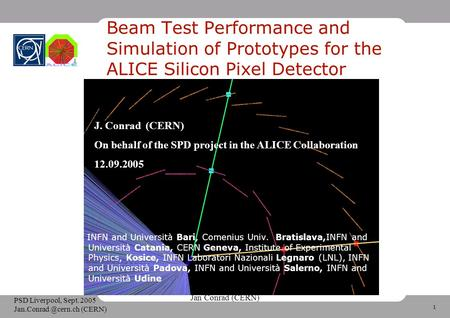 1 Jan Conrad (CERN) PSD Liverpool, Sept. 2005 (CERN) Beam Test Performance and Simulation of Prototypes for the ALICE Silicon Pixel.
