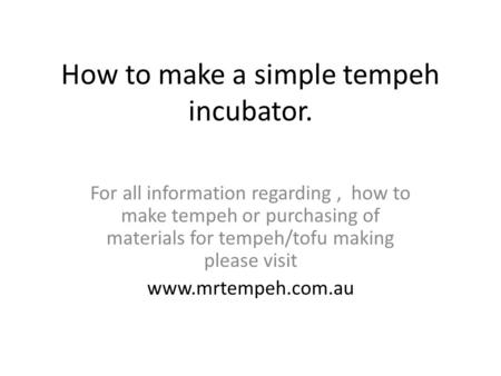 How to make a simple tempeh incubator. For all information regarding, how to make tempeh or purchasing of materials for tempeh/tofu making please visit.