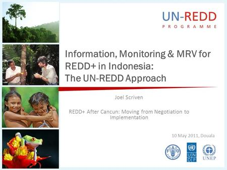 Information, Monitoring & MRV for REDD+ in Indonesia: The UN-REDD Approach Joel Scriven REDD+ After Cancun: Moving from Negotiation to Implementation 10.