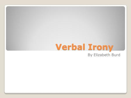 Verbal Irony By Elizabeth Burd. Verbal Irony means……. Definition-The speaker intends to be understood as meaning something that contrasts with the literal.