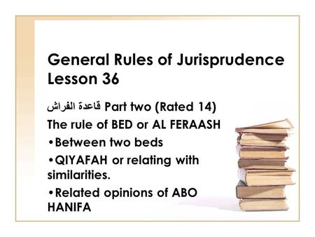 General Rules of Jurisprudence Lesson 36 قاعدة الفراش Part two (Rated 14) The rule of BED or AL FERAASH Between two beds QIYAFAH or relating with similarities.