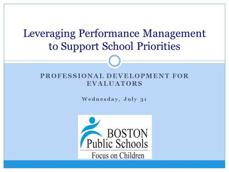 PROFESSIONAL DEVELOPMENT FOR EVALUATORS Wednesday, July 31 Leveraging Performance Management to Support School Priorities.