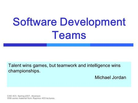CSE 403, Spring 2007, Alverson Software Development Teams Talent wins games, but teamwork and intelligence wins championships. Michael Jordan With some.