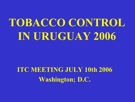 TOBACCO CONTROL IN URUGUAY 2006 ITC MEETING JULY 10th 2006 Washington; D.C.