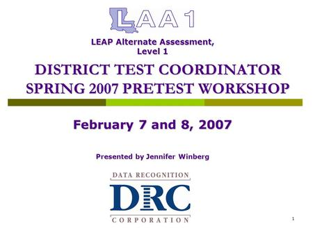 Data Recognition Corporation1 February 7 and 8, 2007 Presented by Jennifer Winberg DISTRICT TEST COORDINATOR SPRING 2007 PRETEST WORKSHOP LEAP Alternate.
