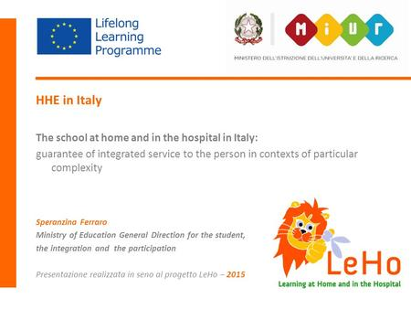 LeHo Learning at Home and in the Hospital HHE in Italy The school at home and in the hospital in Italy: guarantee of integrated service to the person in.