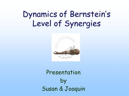 Dynamics of Bernstein's Level of Synergies Presentation by Susan & Joaquin.