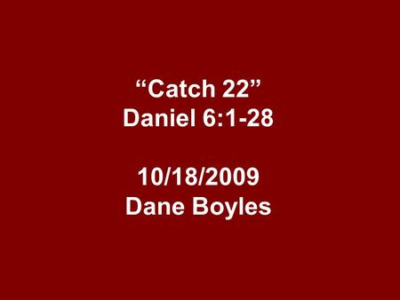"""Catch 22"" Daniel 6:1-28 10/18/2009 Dane Boyles. ""Catch 22"" By the time we get to chap. 6, Daniel was about 85 years old. He had worked all through the."