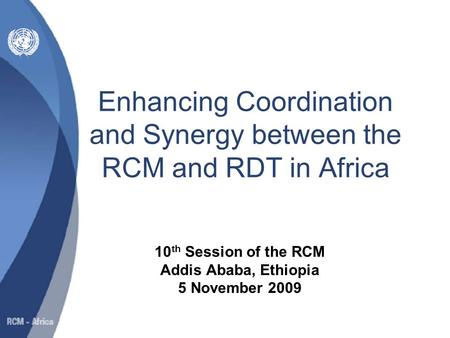Enhancing Coordination and Synergy between the RCM and RDT in Africa 10 th Session of the RCM Addis Ababa, Ethiopia 5 November 2009.