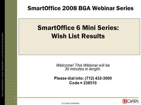 E-Z Data Confidential SmartOffice 6 Mini Series: Wish List Results Welcome! This Webinar will be 30 minutes in length. Please dial into: (712) 432-3000.