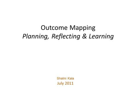 Outcome Mapping Planning, Reflecting & Learning Shalini Kala July 2011.