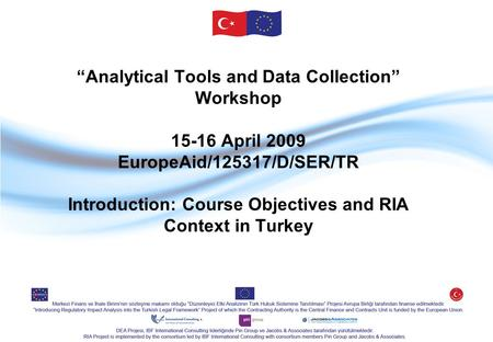 """Analytical Tools and Data Collection"" Workshop 15-16 April 2009 EuropeAid/125317/D/SER/TR Introduction: Course Objectives and RIA Context in Turkey."