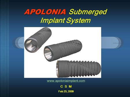 APOLONIA APOLONIA Submerged Implant System www.apoloniaimplant.com C S M Feb 25, 2009.