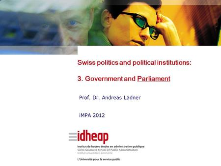 Swiss politics and political institutions: 3. Government and Parliament Prof. Dr. Andreas Ladner iMPA 2012.