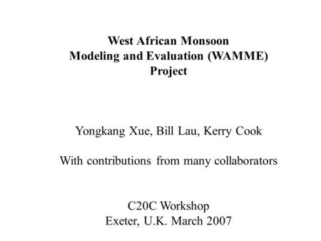 West African Monsoon Modeling and Evaluation (WAMME) Project Yongkang Xue, Bill Lau, Kerry Cook With contributions from many collaborators C20C Workshop.