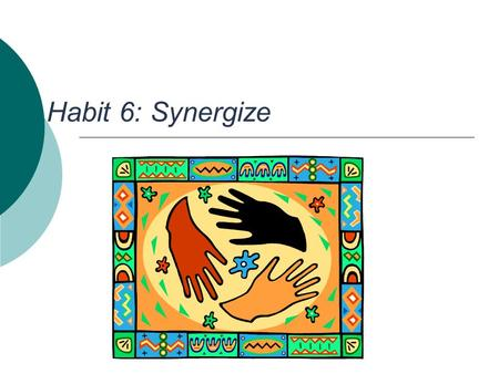 Habit 6: Synergize. Synergy Defined  When two or more people work together to create a better solution that either could alone  It's not your way or.