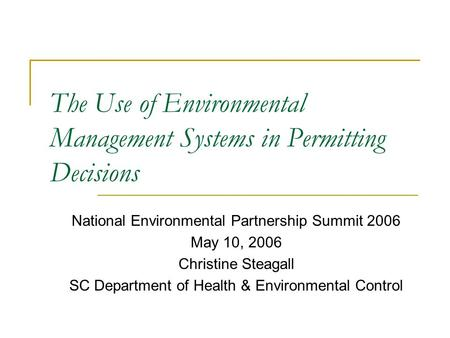 The Use of Environmental Management Systems in Permitting Decisions National Environmental Partnership Summit 2006 May 10, 2006 Christine Steagall SC Department.