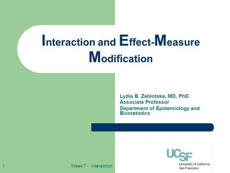Week 7 - Interaction 1 I nteraction and E ffect- M easure M odification Lydia B. Zablotska, MD, PhD Associate Professor Department of Epidemiology and.
