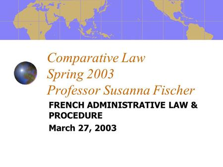 Comparative Law Spring 2003 Professor Susanna Fischer FRENCH ADMINISTRATIVE LAW & PROCEDURE March 27, 2003.