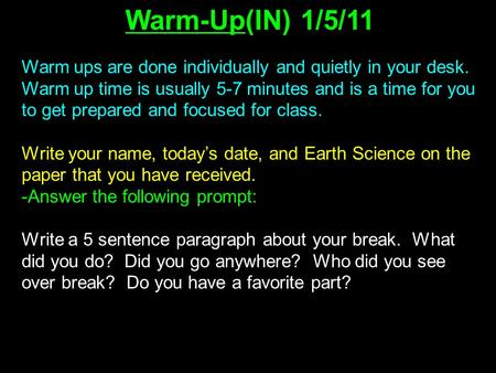 Warm-Up(IN) 1/5/11 Warm ups are done individually <strong>and</strong> quietly in your desk. Warm up time is usually 5-7 minutes <strong>and</strong> is a time for you to get prepared <strong>and</strong>.