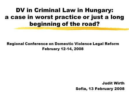 DV in Criminal Law in Hungary: a case in worst practice or just a long beginning of the road? Regional Conference on Domestic Violence Legal Reform February.