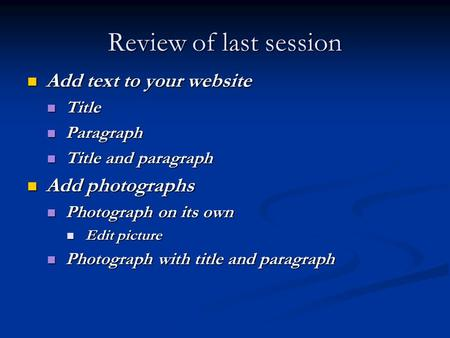Review of last session Add text to your website Add text to your website Title Title Paragraph Paragraph Title and paragraph Title and paragraph Add photographs.