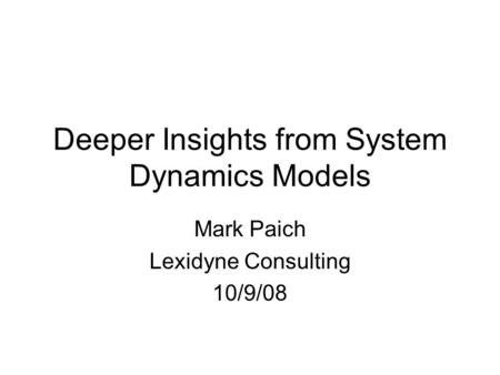 Deeper Insights from System Dynamics Models Mark Paich Lexidyne Consulting 10/9/08.