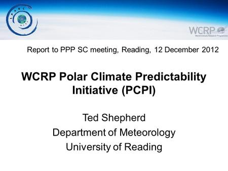 WCRP Polar Climate Predictability Initiative (PCPI) Ted Shepherd Department of Meteorology University of Reading Report to PPP SC meeting, Reading, 12.