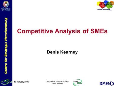 Centre for Strategic Manufacturing 17 January 2006 Competitive Analysis of SMEs Denis Kearney Competitive Analysis of SMEs Denis Kearney.
