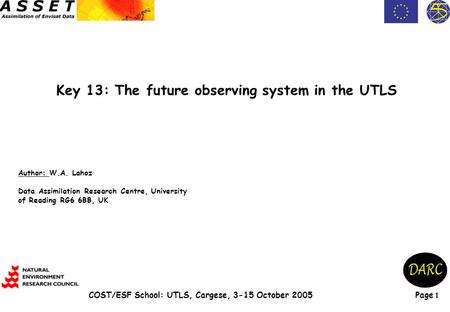 Page 1 COST/ESF School: UTLS, Cargese, 3-15 October 2005 Key 13: The future observing system in the UTLS Author: W.A. Lahoz Data Assimilation Research.
