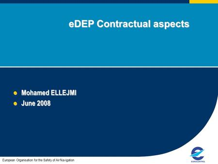1 eDEP Contractual aspects eDEP Contractual aspects Mohamed ELLEJMI Mohamed ELLEJMI June 2008 June 2008 European Organisation for the Safety of Air Navigation.