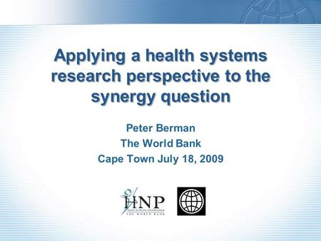 Applying a health systems research perspective to the synergy question Peter Berman The World Bank Cape Town July 18, 2009.