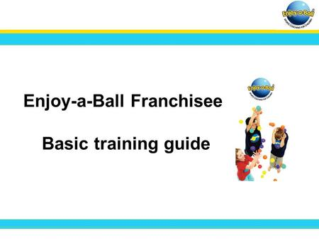 Enjoy-a-Ball Franchisee Basic training guide. Welcome to your Enjoy-a-Ball Micro site. Here you can create your own personal page within the Enjoy-a-Ball.