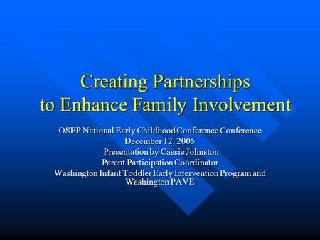 Creating Partnerships to Enhance Family Involvement OSEP National Early Childhood Conference Conference December 12, 2005 Presentation by Cassie Johnston.