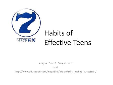 Habits of Effective Teens Adapted from S. Covey's book and