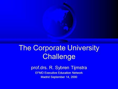 The Corporate University Challenge prof.drs. R. Sybren Tijmstra EFMD Executive Education Network Madrid September 14, 2000.