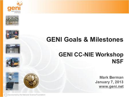 Sponsored by the National Science Foundation GENI Goals & Milestones GENI CC-NIE Workshop NSF Mark Berman January 7, 2013 www.geni.net.