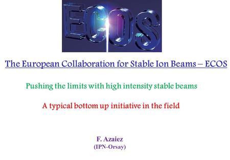F. Azaiez (IPN-Orsay) The European Collaboration for Stable Ion Beams – ECOS Pushing the limits with high intensity stable beams A typical bottom up initiative.