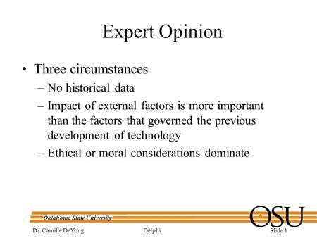 Oklahoma State University DelphiDr. Camille DeYongSlide 1 Expert Opinion Three circumstances –No historical data –Impact of external factors is more important.